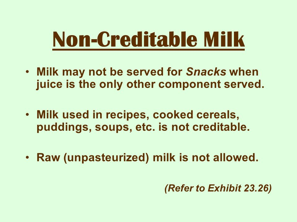 Non-Creditable Milk Milk may not be served for Snacks when juice is the only other component served. Milk used in recipes, cooked cereals, puddings, s