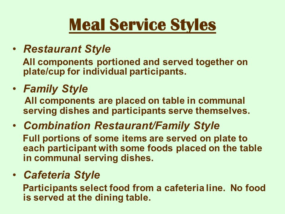 Meal Service Styles Restaurant Style All components portioned and served together on plate/cup for individual participants. Family Style All component