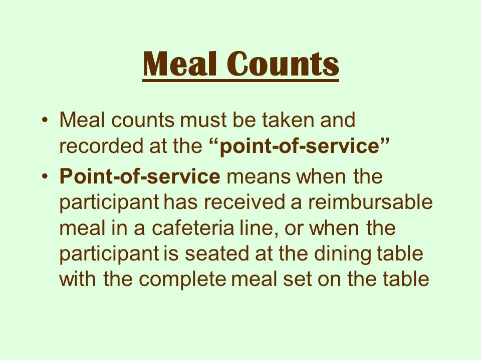 """Meal Counts Meal counts must be taken and recorded at the """"point-of-service"""" Point-of-service means when the participant has received a reimbursable m"""
