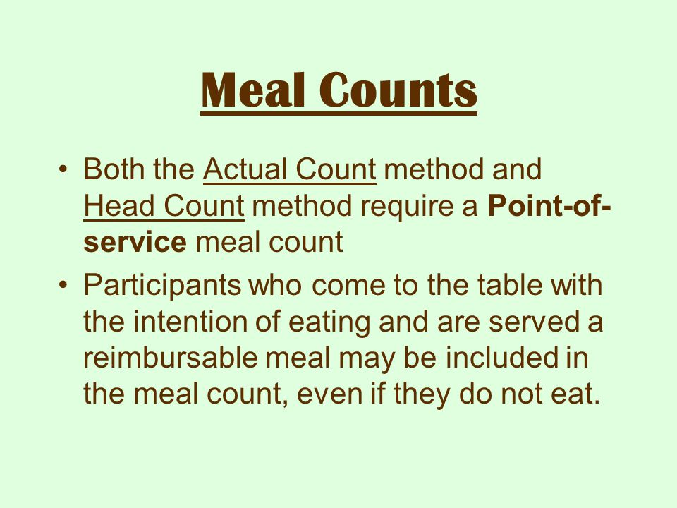 Meal Counts Both the Actual Count method and Head Count method require a Point-of- service meal count Participants who come to the table with the inte