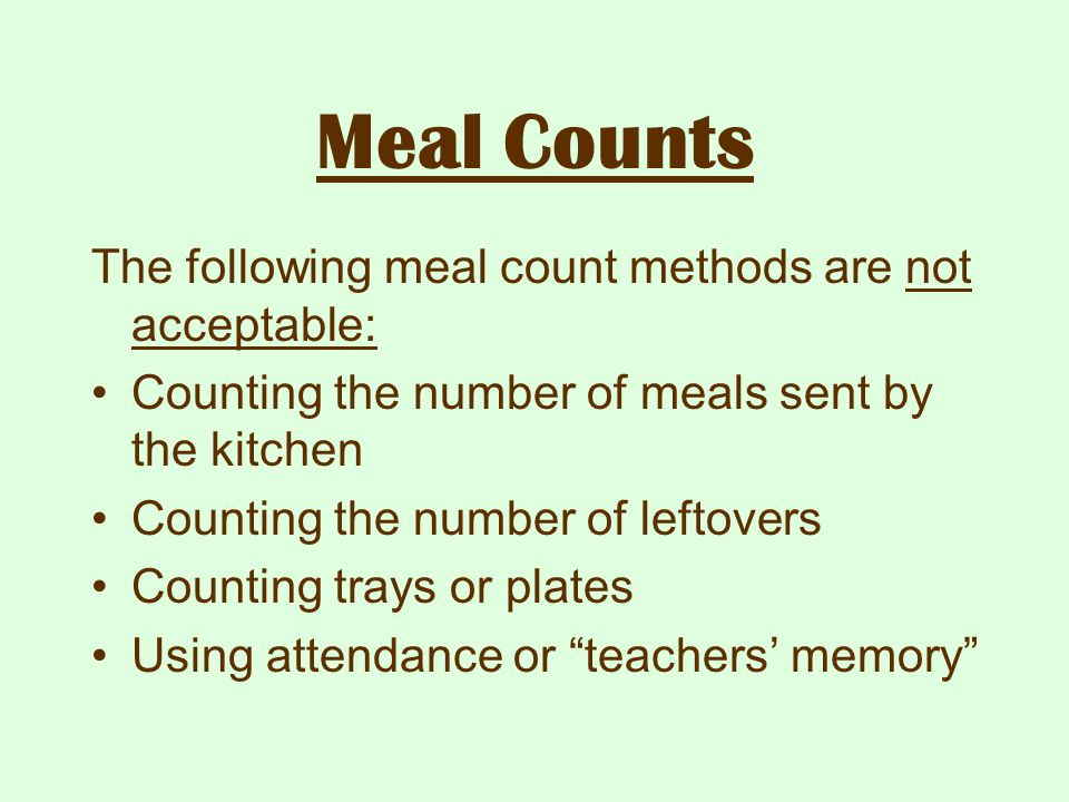 Meal Counts The following meal count methods are not acceptable: Counting the number of meals sent by the kitchen Counting the number of leftovers Cou