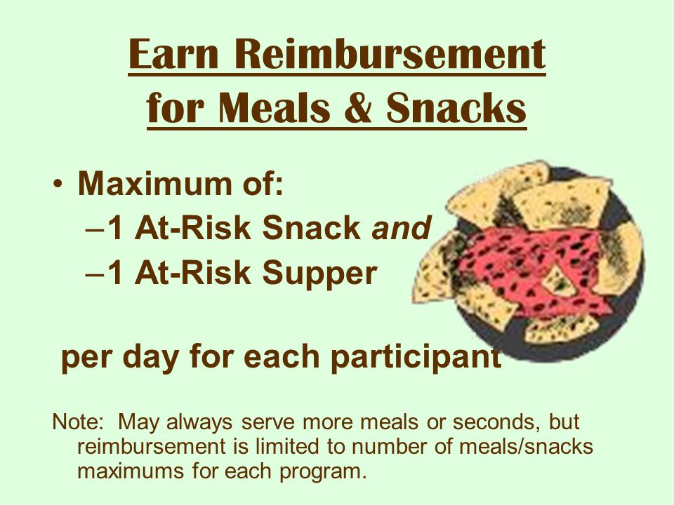 Earn Reimbursement for Meals & Snacks Maximum of: –1 At-Risk Snack and –1 At-Risk Supper per day for each participant Note: May always serve more meal