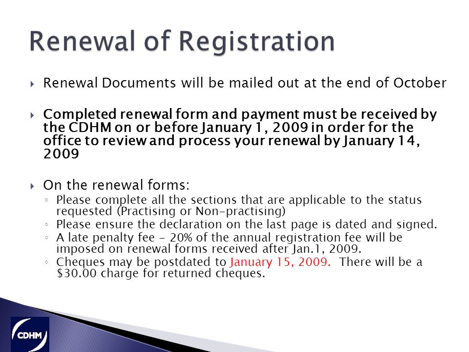  Renewal Documents will be mailed out at the end of October  Completed renewal form and payment must be received by the CDHM on or before January 1, 2009 in order for the office to review and process your renewal by January 14, 2009  On the renewal forms: ◦ Please complete all the sections that are applicable to the status requested (Practising or Non-practising) ◦ Please ensure the declaration on the last page is dated and signed.