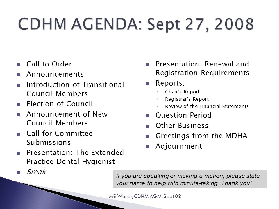 CDHM AGENDA: Sept 27, 2008 Call to Order Announcements Introduction of Transitional Council Members Election of Council Announcement of New Council Members Call for Committee Submissions Presentation: The Extended Practice Dental Hygienist Break Presentation: Renewal and Registration Requirements Reports: ◦ Chair's Report ◦ Registrar's Report ◦ Review of the Financial Statements Question Period Other Business Greetings from the MDHA Adjournment 18 ME Wener, CDHM AGM, Sept 08 If you are speaking or making a motion, please state your name to help with minute-taking.