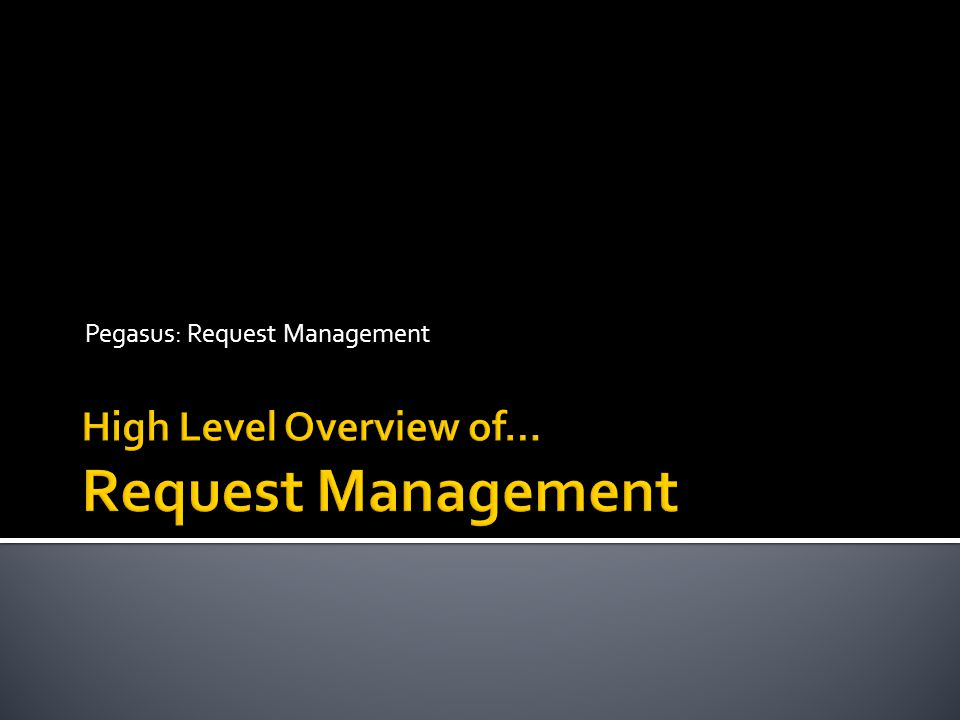  The Objectives of Request Management:  Provide a standard mechanism for Requestors to request work or a service directly from the various Workgroups  Provide the ability for Requestors to monitor the status of their submitted requests  Provide the ability for Workgroups to triage, monitor, communicate, and complete requests  Provide transparency of the available services and the ability to set expectations on the turnaround time for these services to the Requestors (our customers)  Problem Statement:  Today, requestors utilize different methods to request services from the various Workgroups.