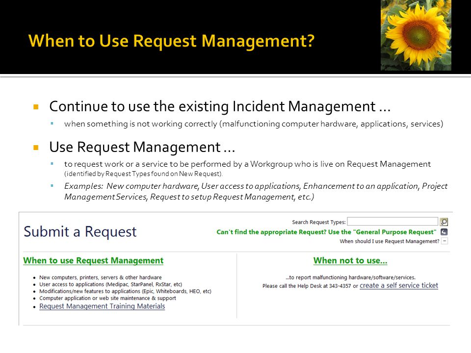  Continue to use the existing Incident Management …  when something is not working correctly (malfunctioning computer hardware, applications, services)  Use Request Management …  to request work or a service to be performed by a Workgroup who is live on Request Management (identified by Request Types found on New Request).