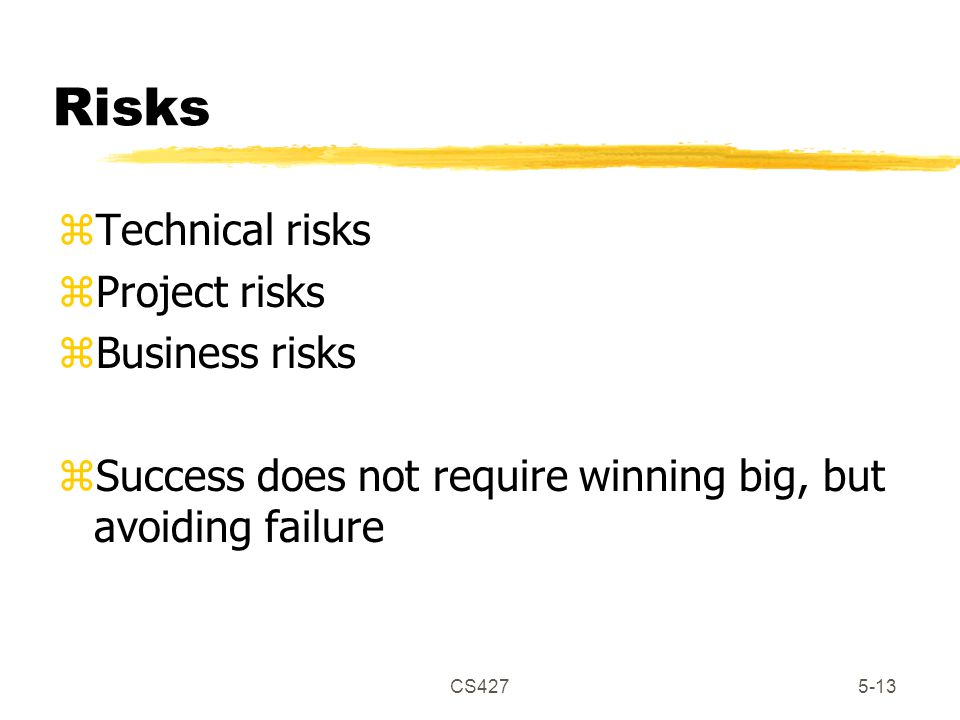 CS4275-13 Risks zTechnical risks zProject risks zBusiness risks zSuccess does not require winning big, but avoiding failure
