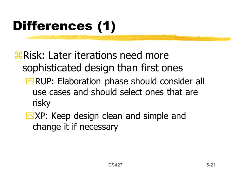 CS4275-21 Differences (1) zRisk: Later iterations need more sophisticated design than first ones yRUP: Elaboration phase should consider all use cases and should select ones that are risky yXP: Keep design clean and simple and change it if necessary