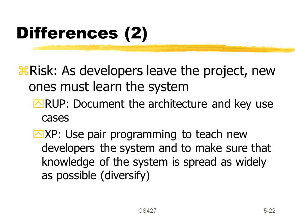 CS4275-22 Differences (2) zRisk: As developers leave the project, new ones must learn the system yRUP: Document the architecture and key use cases yXP: Use pair programming to teach new developers the system and to make sure that knowledge of the system is spread as widely as possible (diversify)