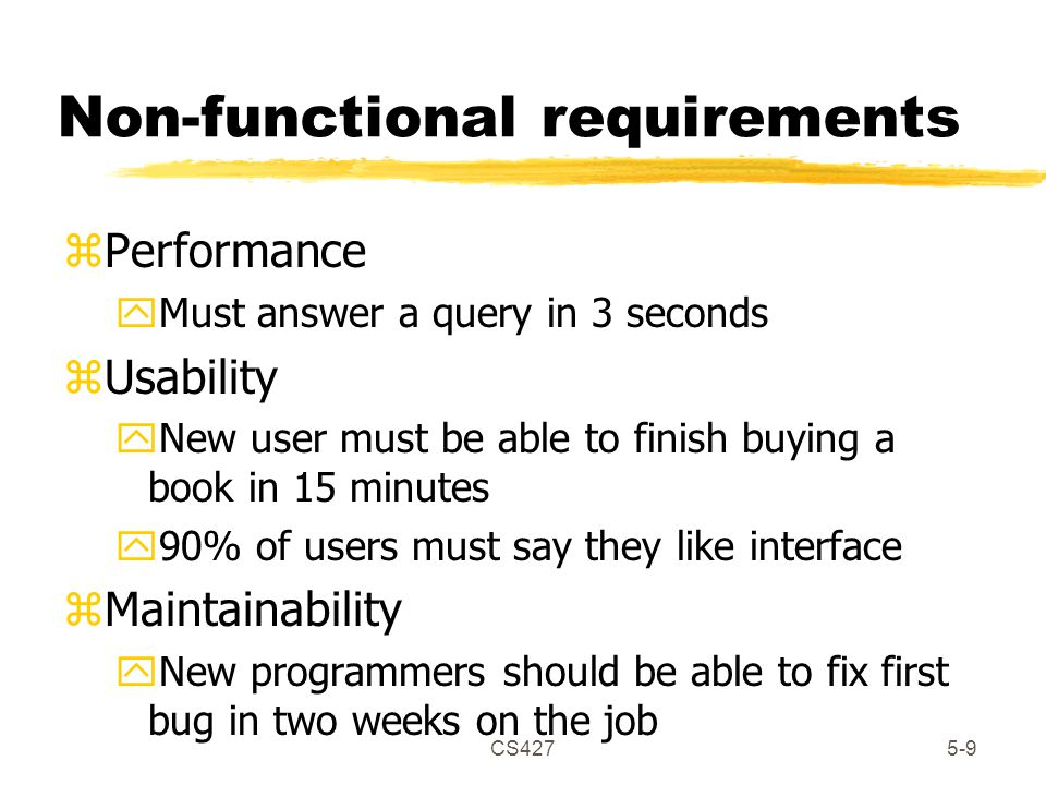 CS4275-9 Non-functional requirements zPerformance yMust answer a query in 3 seconds zUsability yNew user must be able to finish buying a book in 15 minutes y90% of users must say they like interface zMaintainability yNew programmers should be able to fix first bug in two weeks on the job