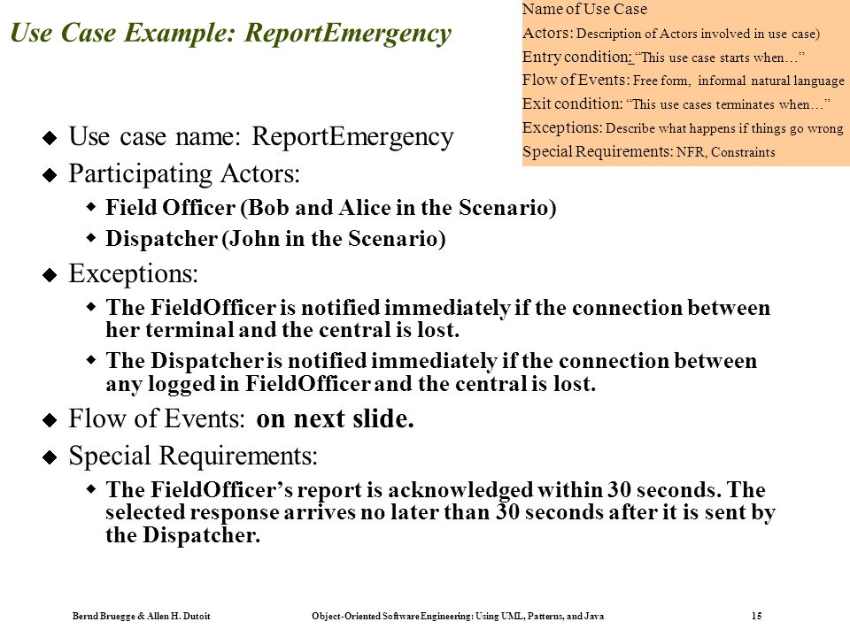 Bernd Bruegge & Allen H. Dutoit Object-Oriented Software Engineering: Using UML, Patterns, and Java 15 Use Case Example: ReportEmergency  Use case na