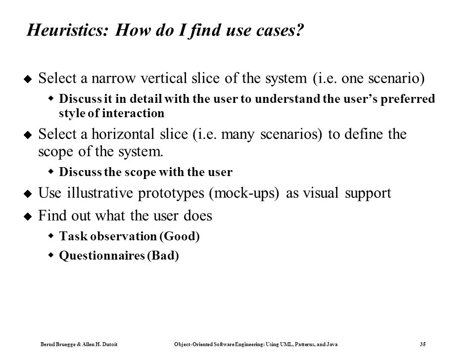 Bernd Bruegge & Allen H. Dutoit Object-Oriented Software Engineering: Using UML, Patterns, and Java 35 Heuristics: How do I find use cases?  Select a