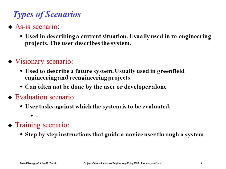 Bernd Bruegge & Allen H. Dutoit Object-Oriented Software Engineering: Using UML, Patterns, and Java 9 Types of Scenarios  As-is scenario:  Used in d