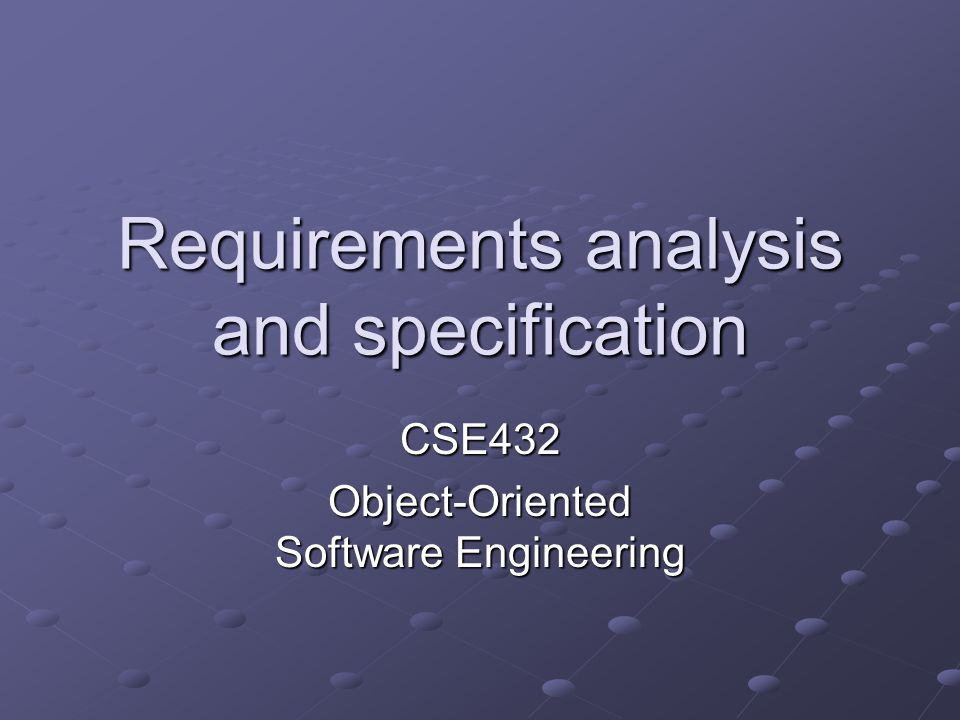 Requirements analysis and specification CSE432 Object-Oriented Software Engineering
