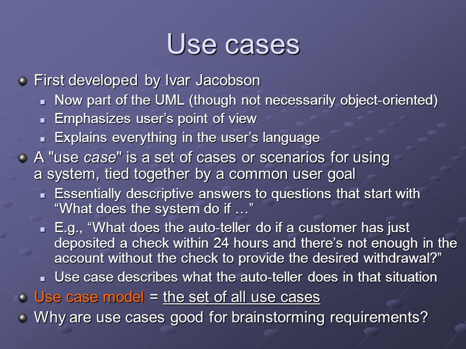Use cases First developed by Ivar Jacobson Now part of the UML (though not necessarily object-oriented) Now part of the UML (though not necessarily object-oriented) Emphasizes user's point of view Emphasizes user's point of view Explains everything in the user's language Explains everything in the user's language A use case is a set of cases or scenarios for using a system, tied together by a common user goal Essentially descriptive answers to questions that start with What does the system do if … Essentially descriptive answers to questions that start with What does the system do if … E.g., What does the auto-teller do if a customer has just deposited a check within 24 hours and there's not enough in the account without the check to provide the desired withdrawal? E.g., What does the auto-teller do if a customer has just deposited a check within 24 hours and there's not enough in the account without the check to provide the desired withdrawal? Use case describes what the auto-teller does in that situation Use case describes what the auto-teller does in that situation Use case model = the set of all use cases Why are use cases good for brainstorming requirements?