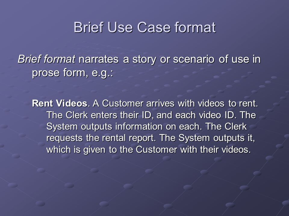 Brief Use Case format Brief format narrates a story or scenario of use in prose form, e.g.: Rent Videos. A Customer arrives with videos to rent. The C