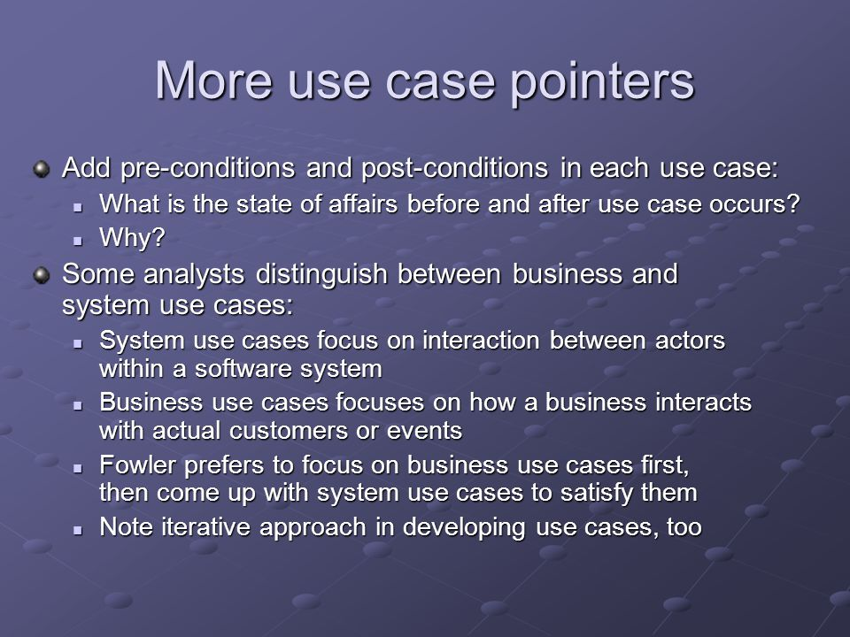More use case pointers Add pre-conditions and post-conditions in each use case: What is the state of affairs before and after use case occurs.