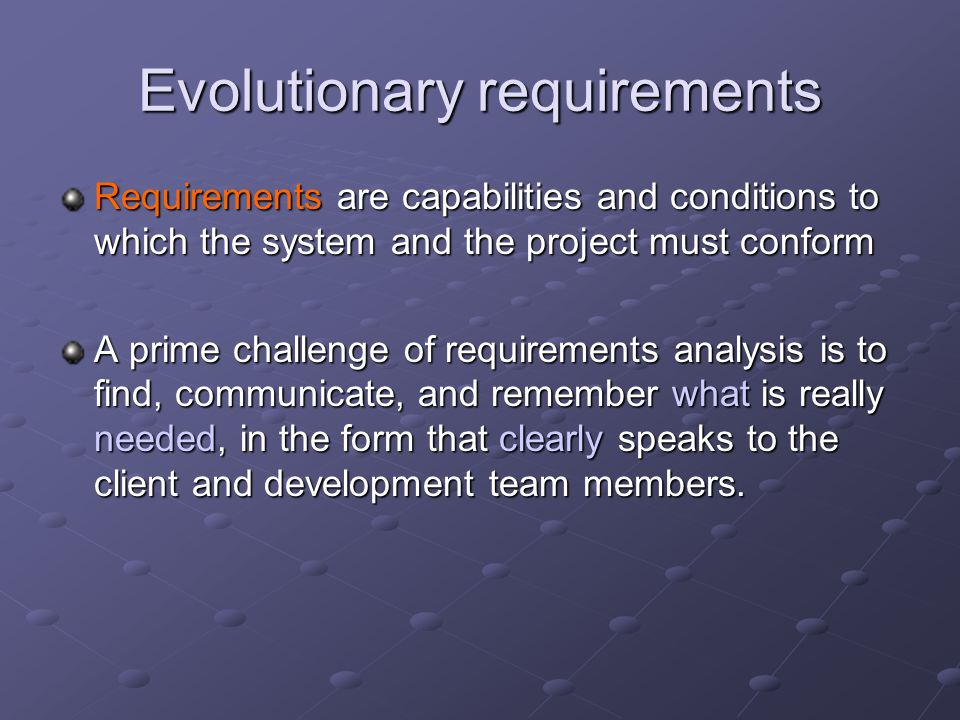 Evolutionary requirements Requirements are capabilities and conditions to which the system and the project must conform A prime challenge of requirements analysis is to find, communicate, and remember what is really needed, in the form that clearly speaks to the client and development team members.
