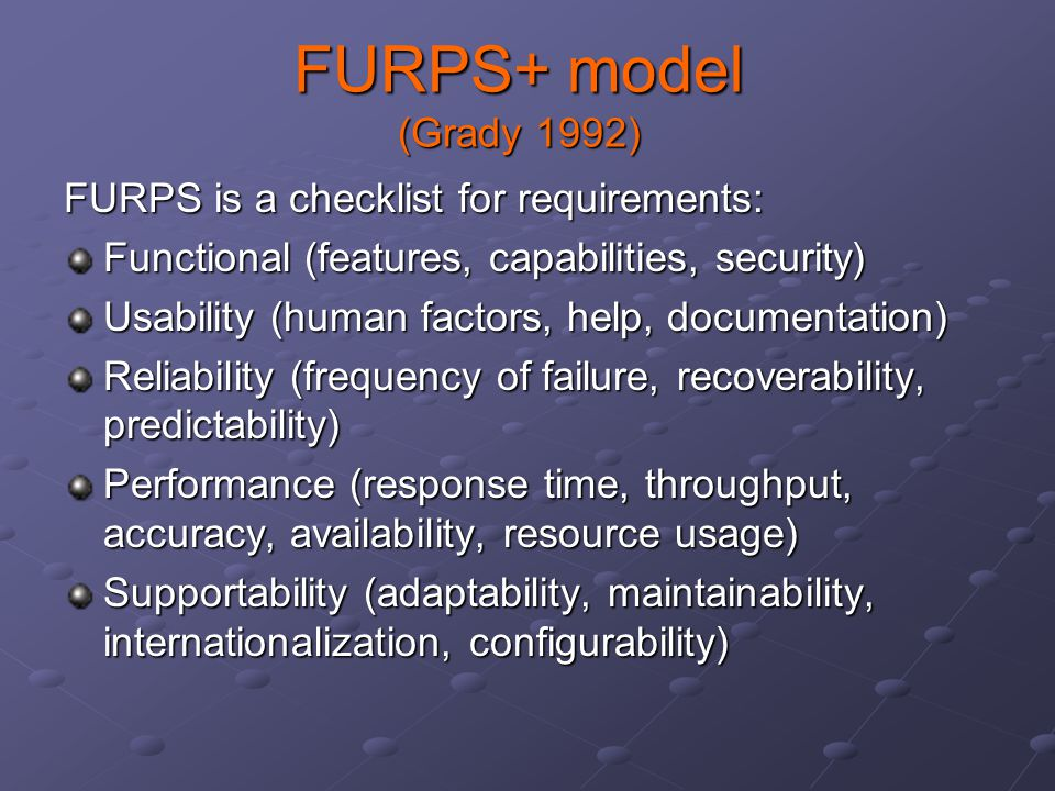 FURPS+ model (Grady 1992) FURPS is a checklist for requirements: Functional (features, capabilities, security) Usability (human factors, help, documentation) Reliability (frequency of failure, recoverability, predictability) Performance (response time, throughput, accuracy, availability, resource usage) Supportability (adaptability, maintainability, internationalization, configurability)