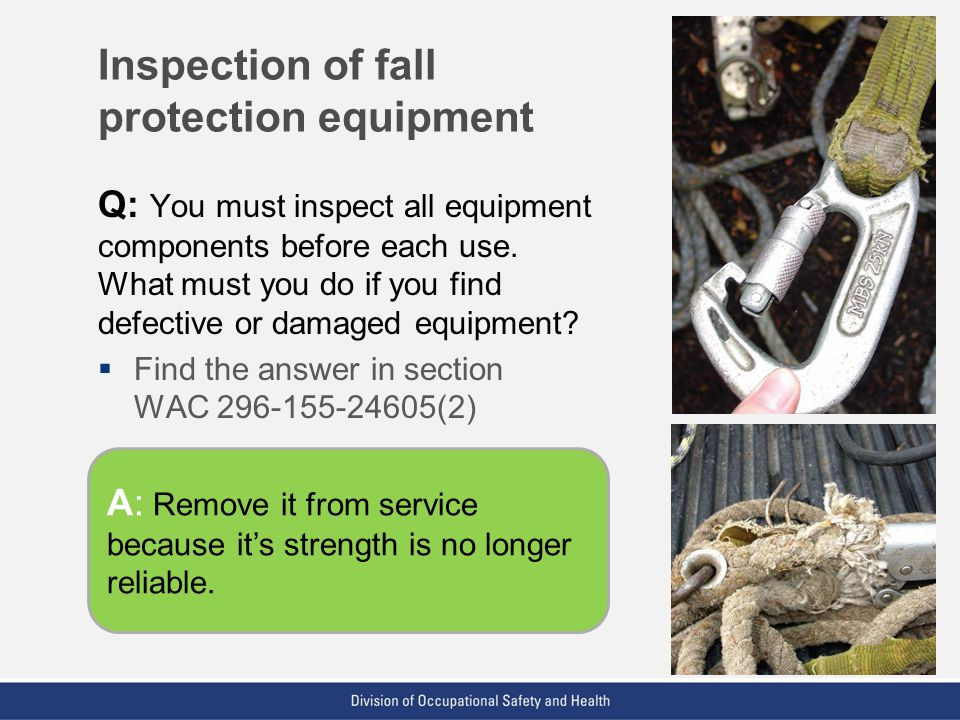 VPP: The Standard of Excellence in Workplace Safety and Health Q: You must inspect all equipment components before each use. What must you do if you f
