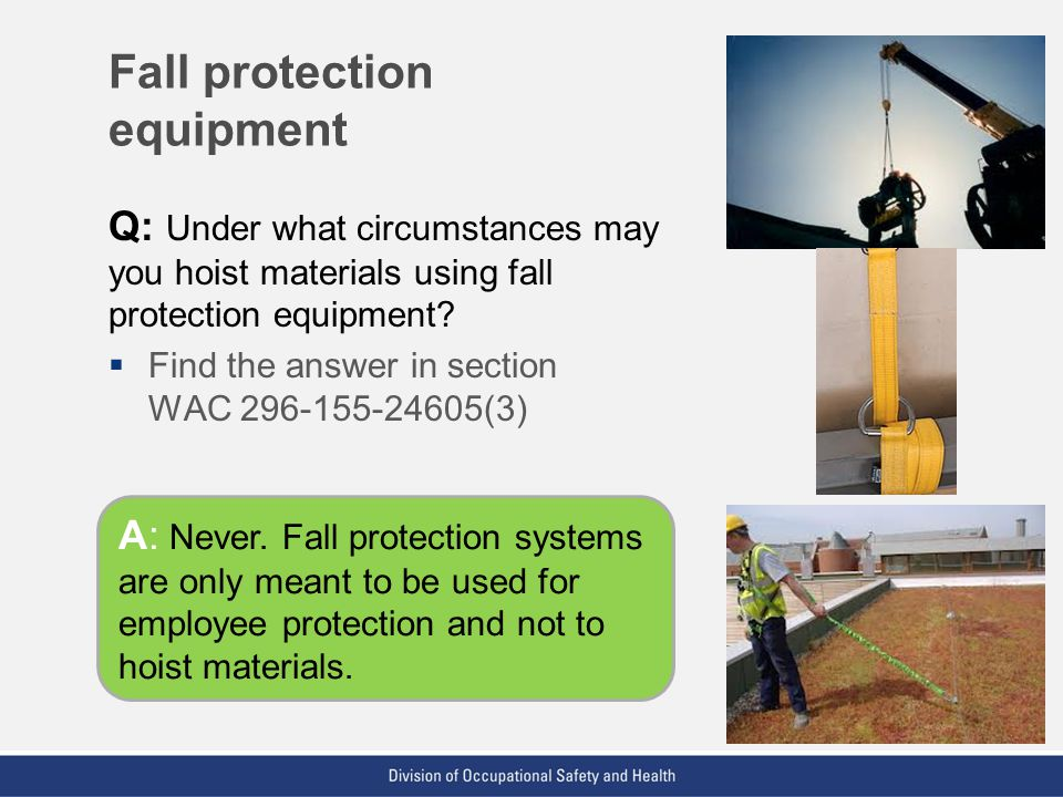 VPP: The Standard of Excellence in Workplace Safety and Health Q: Under what circumstances may you hoist materials using fall protection equipment? 