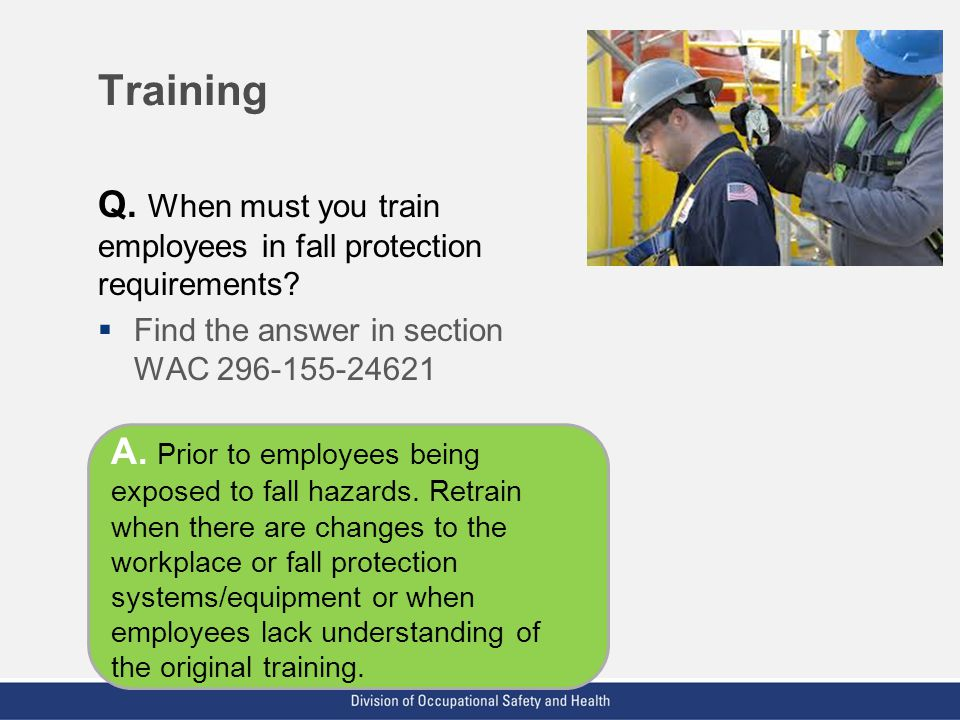 VPP: The Standard of Excellence in Workplace Safety and Health Training Q. When must you train employees in fall protection requirements?  Find the a