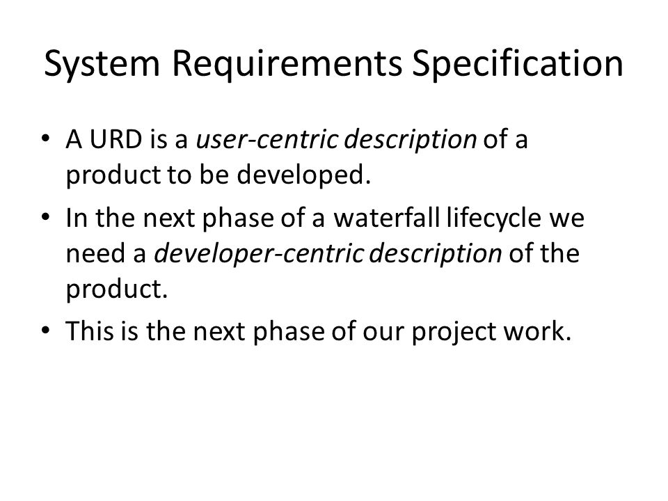 System Requirements Specification A URD is a user-centric description of a product to be developed.