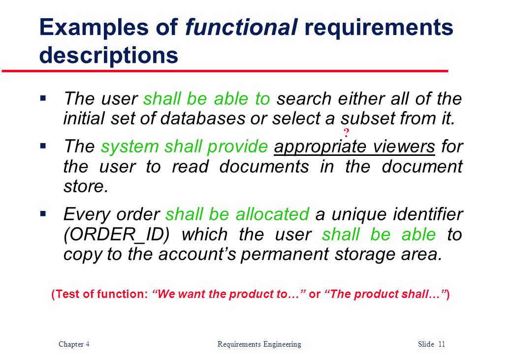 Chapter 4 Requirements Engineering Slide 11 Examples of functional requirements descriptions  The user shall be able to search either all of the init