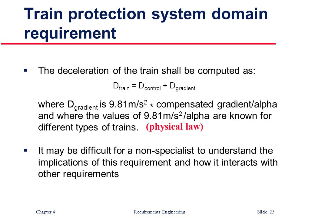 Chapter 4 Requirements Engineering Slide 25 Train protection system domain requirement  The deceleration of the train shall be computed as: D train =