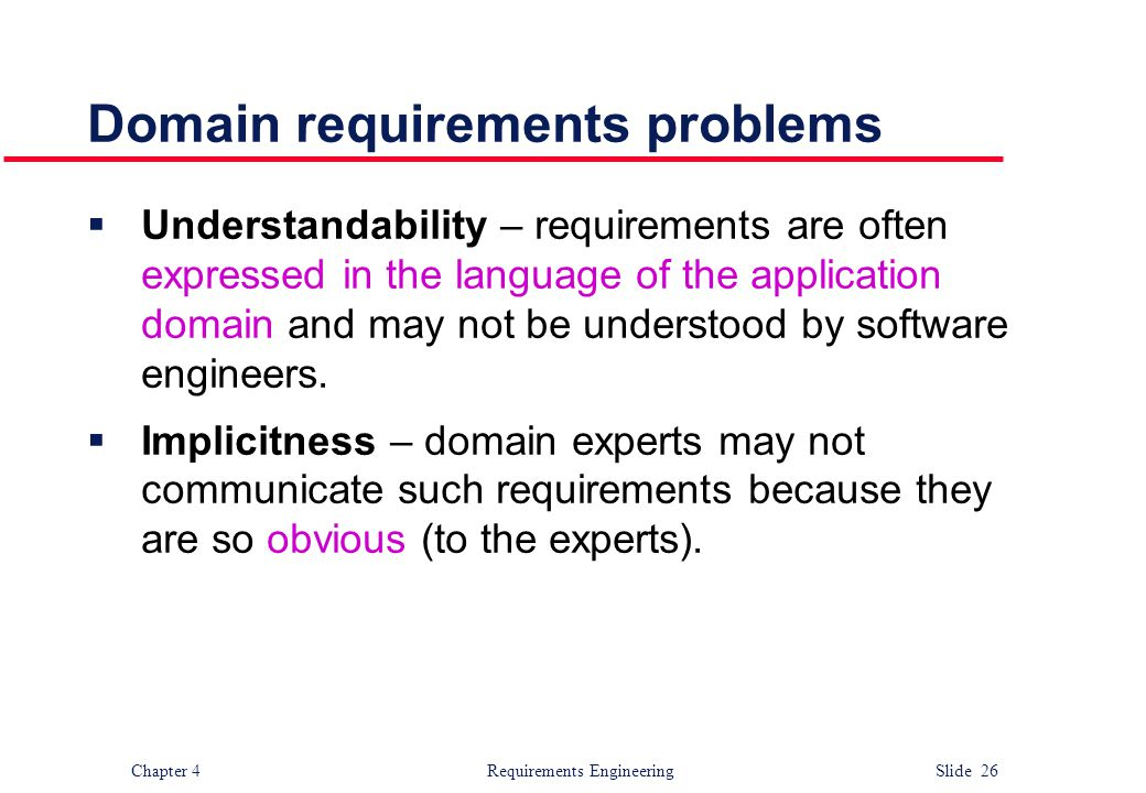 Chapter 4 Requirements Engineering Slide 26 Domain requirements problems  Understandability – requirements are often expressed in the language of the
