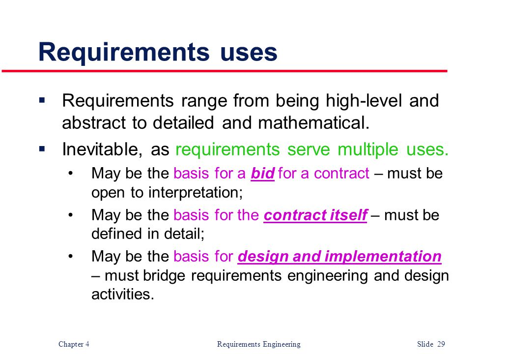 Chapter 4 Requirements Engineering Slide 29 Requirements uses  Requirements range from being high-level and abstract to detailed and mathematical. 