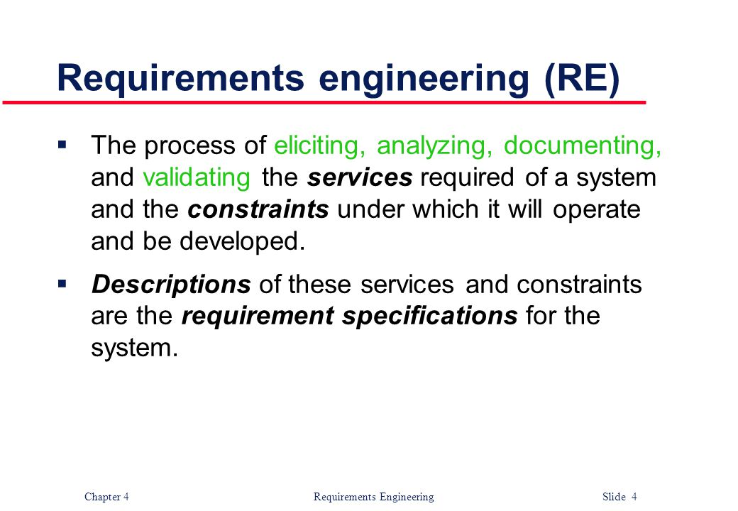 Chapter 4 Requirements Engineering Slide 4 Requirements engineering (RE)  The process of eliciting, analyzing, documenting, and validating the servic