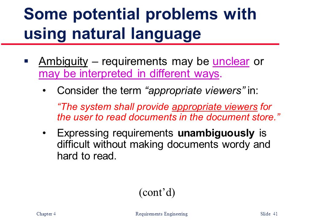 Chapter 4 Requirements Engineering Slide 41 Some potential problems with using natural language  Ambiguity – requirements may be unclear or may be in