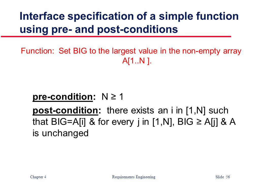 Chapter 4 Requirements Engineering Slide 56 Interface specification of a simple function using pre- and post-conditions Function: Set BIG to the large