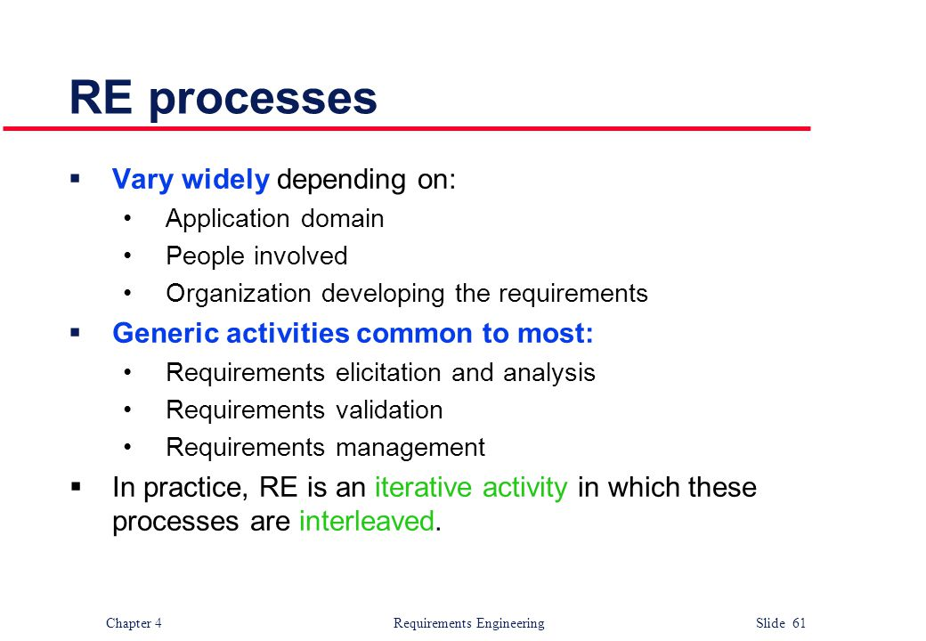 Chapter 4 Requirements Engineering Slide 61 RE processes  Vary widely depending on: Application domain People involved Organization developing the re