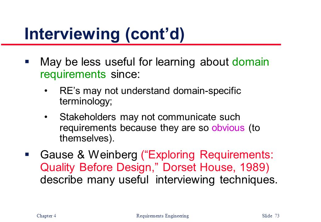 Chapter 4 Requirements Engineering Slide 73 Interviewing (cont'd)  May be less useful for learning about domain requirements since: RE's may not unde