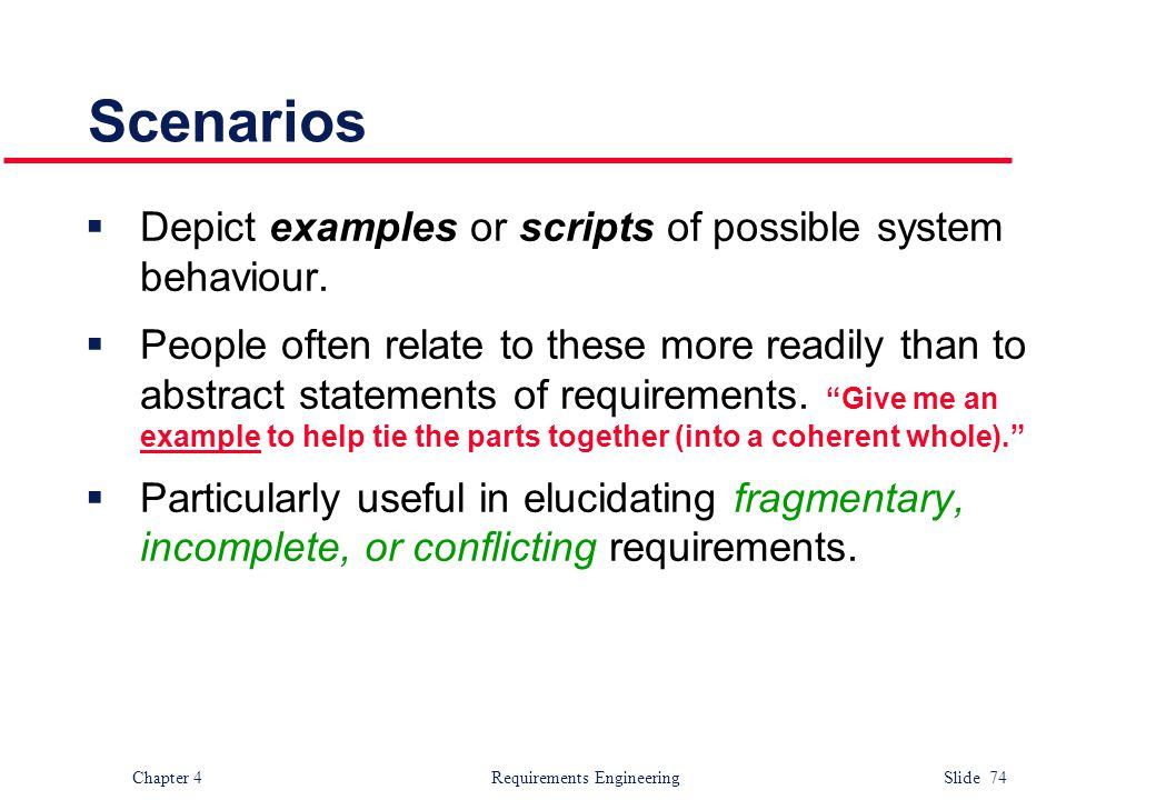 Chapter 4 Requirements Engineering Slide 74 Scenarios  Depict examples or scripts of possible system behaviour.  People often relate to these more r