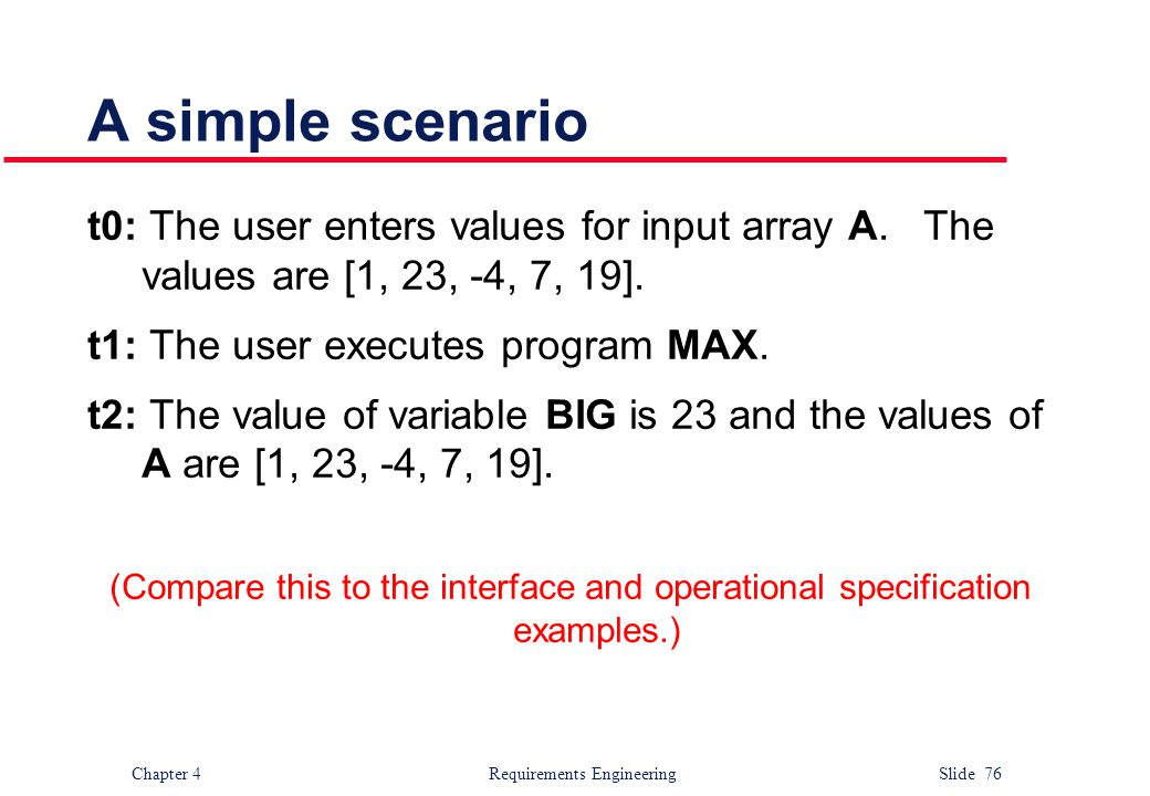 Chapter 4 Requirements Engineering Slide 76 A simple scenario t0: The user enters values for input array A. The values are [1, 23, -4, 7, 19]. t1: The