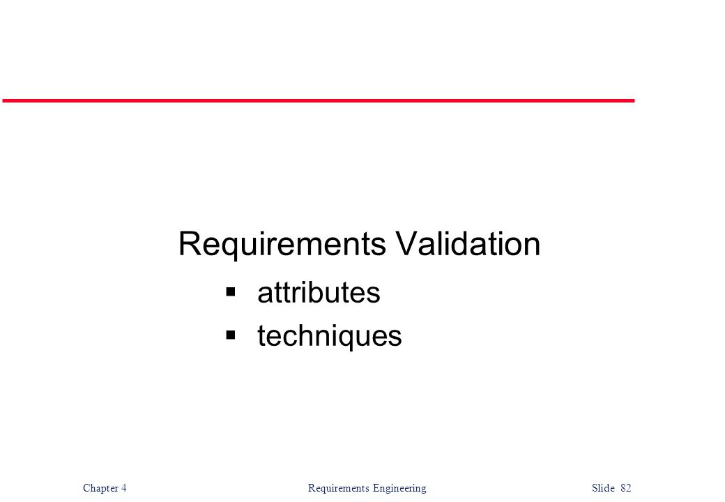 Chapter 4 Requirements Engineering Slide 82 Requirements Validation  attributes  techniques
