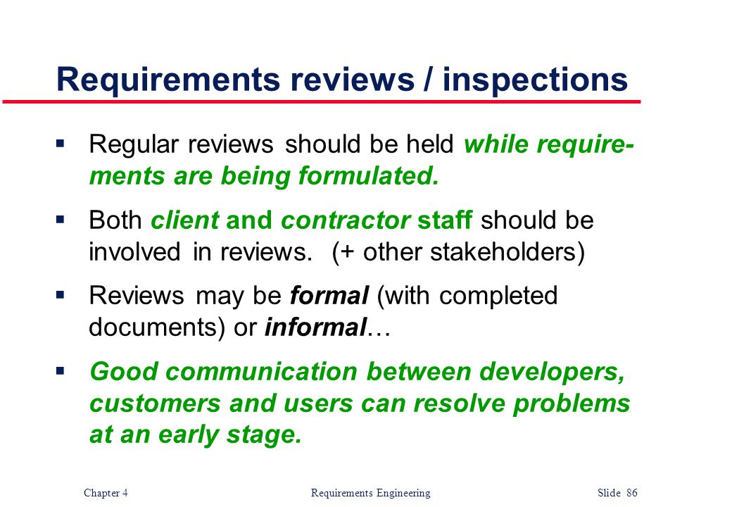 Chapter 4 Requirements Engineering Slide 86 Requirements reviews / inspections  Regular reviews should be held while require- ments are being formula