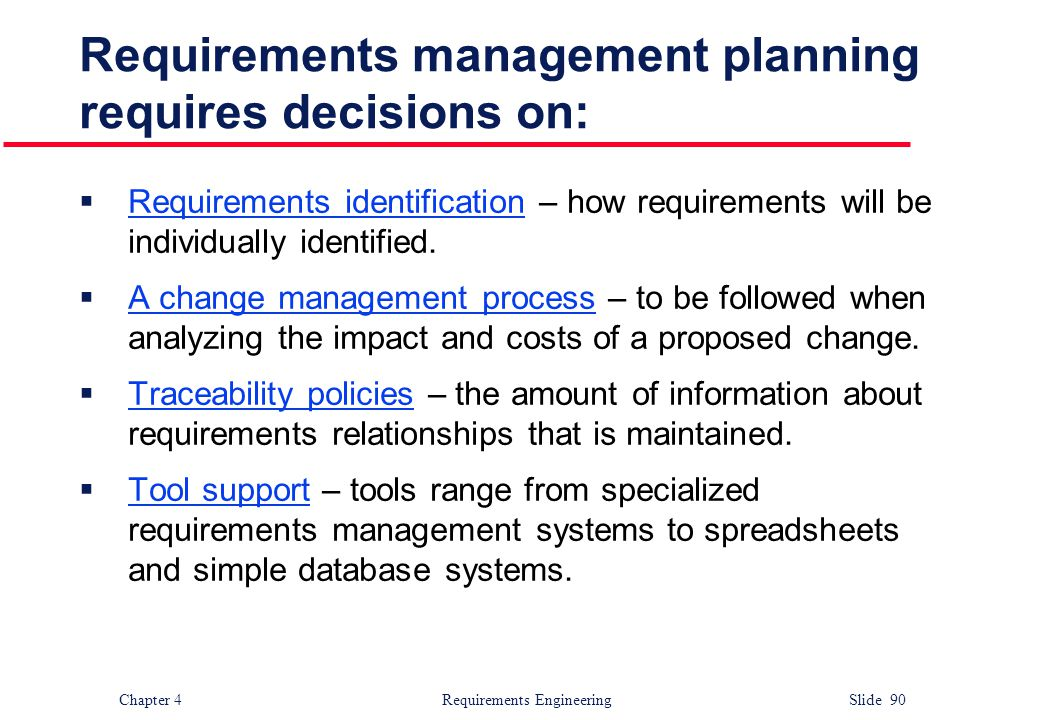 Chapter 4 Requirements Engineering Slide 90 Requirements management planning requires decisions on:  Requirements identification – how requirements w