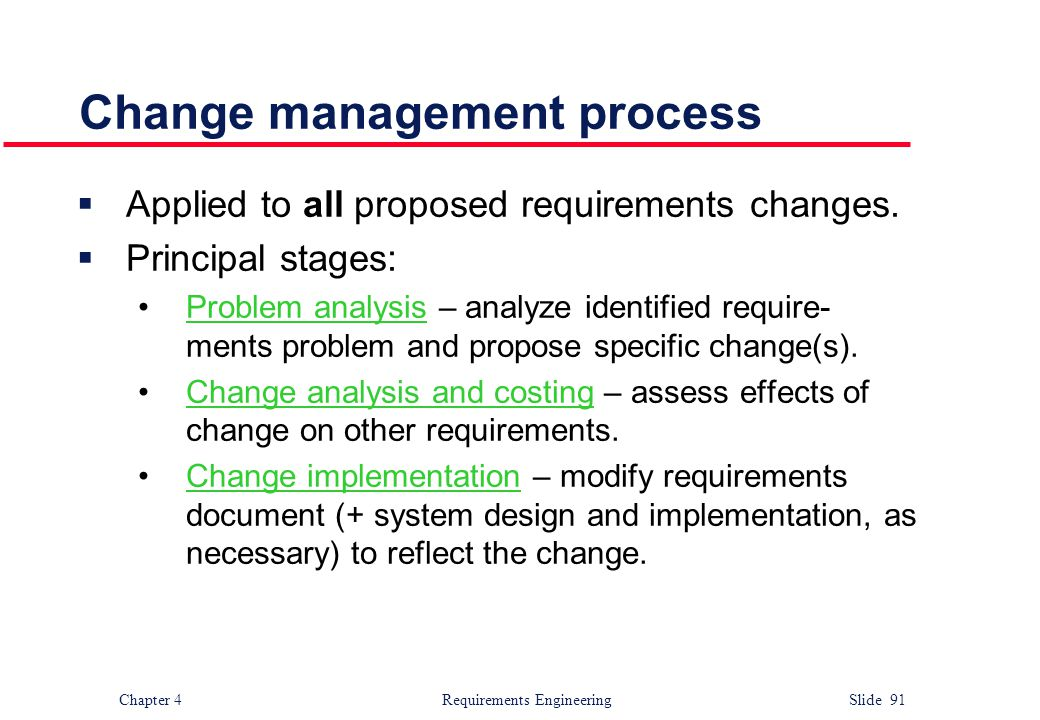 Chapter 4 Requirements Engineering Slide 91 Change management process  Applied to all proposed requirements changes.  Principal stages: Problem anal