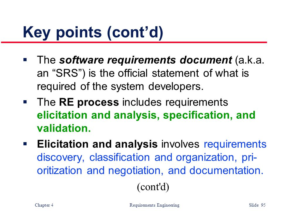"Chapter 4 Requirements Engineering Slide 95 Key points (cont'd)  The software requirements document (a.k.a. an ""SRS"") is the official statement of wh"