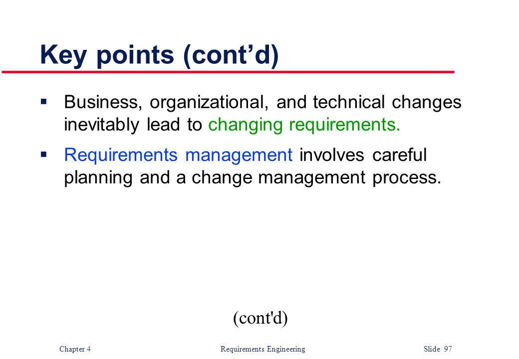 Chapter 4 Requirements Engineering Slide 97 Key points (cont'd)  Business, organizational, and technical changes inevitably lead to changing requirem