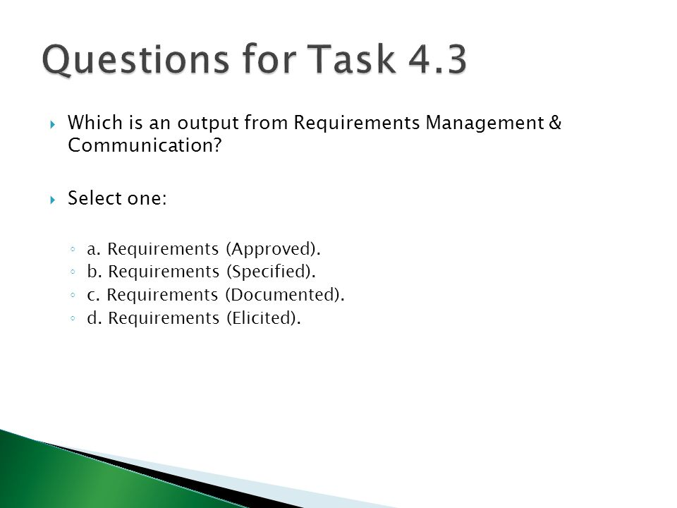  Which is an output from Requirements Management & Communication?  Select one: ◦ a. Requirements (Approved). ◦ b. Requirements (Specified). ◦ c. Req