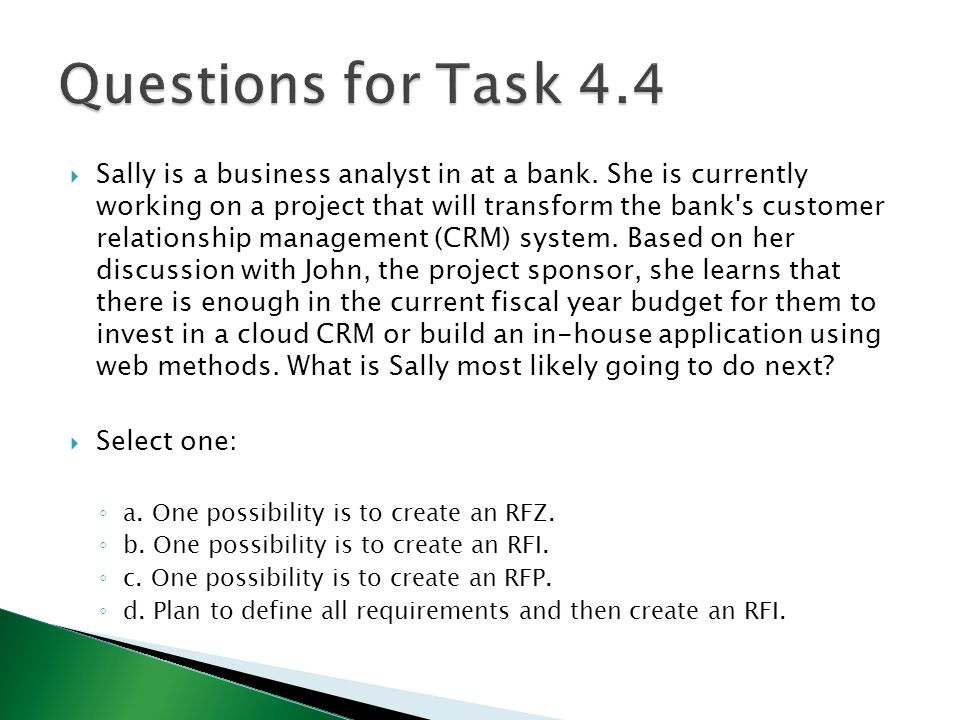  Sally is a business analyst in at a bank. She is currently working on a project that will transform the bank's customer relationship management (CRM