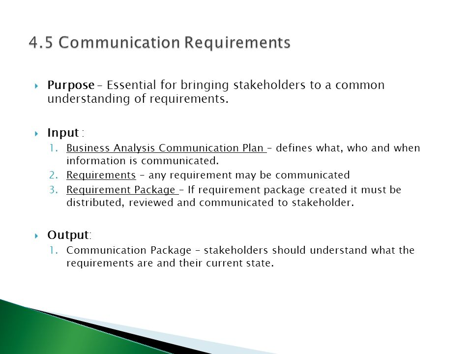  Purpose – Essential for bringing stakeholders to a common understanding of requirements.  Input : 1.Business Analysis Communication Plan – defines