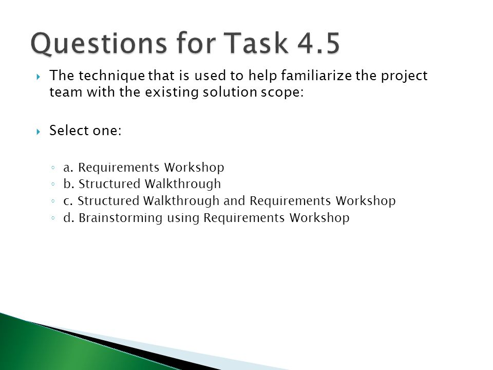  The technique that is used to help familiarize the project team with the existing solution scope:  Select one: ◦ a. Requirements Workshop ◦ b. Stru