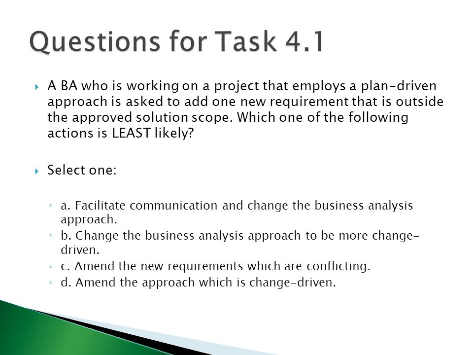  A BA who is working on a project that employs a plan-driven approach is asked to add one new requirement that is outside the approved solution scope