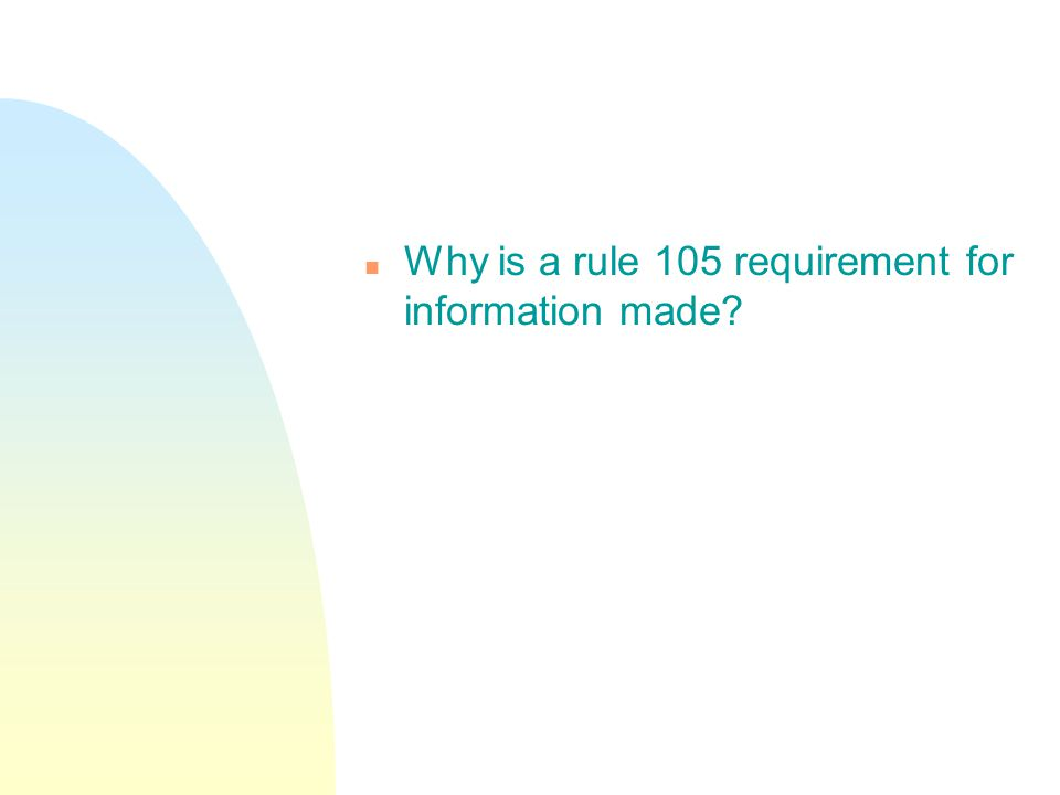 n Why is a rule 105 requirement for information made